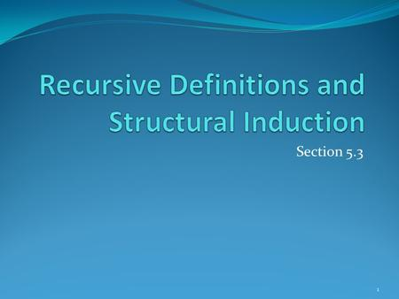 Section 5.3 1. Section Summary Recursively Defined Functions Recursively Defined Sets and Structures Structural Induction Generalized Induction 2.