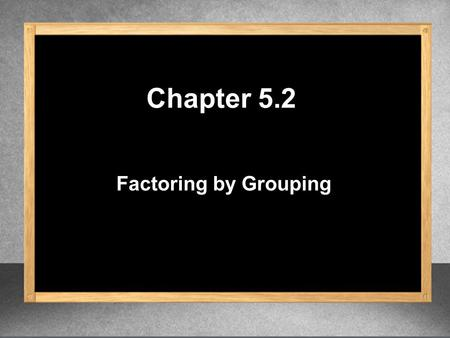 Chapter 5.2 Factoring by Grouping. 3y (2x – 7)( ) (2x – 7) (2x – 7) – 8 3y 1. Factor. GCF = (2x – 7) Find the GCF. Divide each term by the GCF. (2x –