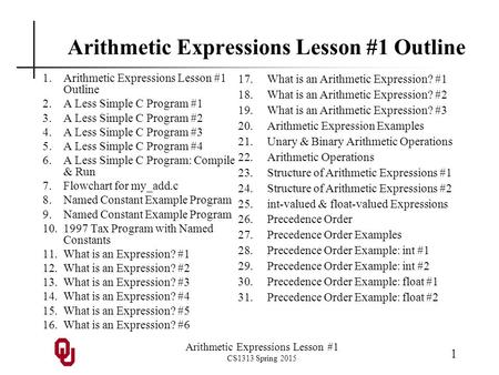 Arithmetic Expressions Lesson #1 CS1313 Spring 2015 1 Arithmetic Expressions Lesson #1 Outline 1.Arithmetic Expressions Lesson #1 Outline 2.A Less Simple.