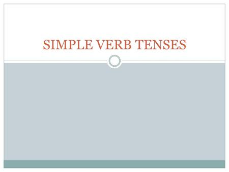 SIMPLE VERB TENSES. 1. SIMPLE PRESENT 2. SIMPLE PAST 3. SIMPLE FUTURE SIMPLE TENSES.