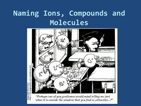 Naming Ions, Compounds and Molecules. Naming Ions  OBJECTIVES:  Identify the charges on monatomic ions by using the periodic table, and name the ions.