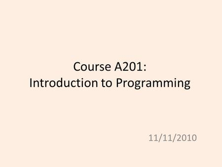 Course A201: Introduction to Programming 11/11/2010.