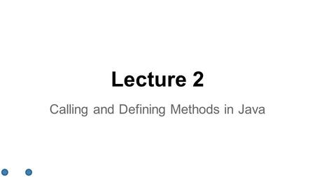 Lecture 2 Calling and Defining Methods in Java. Introduction ●Calling and defining methods ●Declaring and defining a class ●Instances of a class ●The.