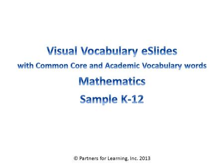 © Partners for Learning, Inc. 2013. Mathematics Vocabulary – Grade K SITE LICENSE / TERMS OF USE The academic vocabulary power point slides are sold on.
