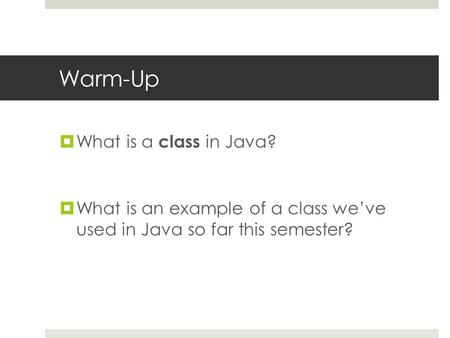 Warm-Up  What is a class in Java?  What is an example of a class we've used in Java so far this semester?