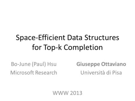 Space-Efficient Data Structures for Top-k Completion Giuseppe Ottaviano Università di Pisa Bo-June (Paul) Hsu Microsoft Research WWW 2013.