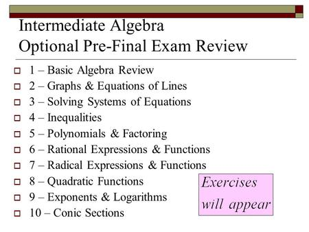 Intermediate Algebra Optional Pre-Final Exam Review  1 – Basic Algebra Review  2 – Graphs & Equations of Lines  3 – Solving Systems of Equations  4.