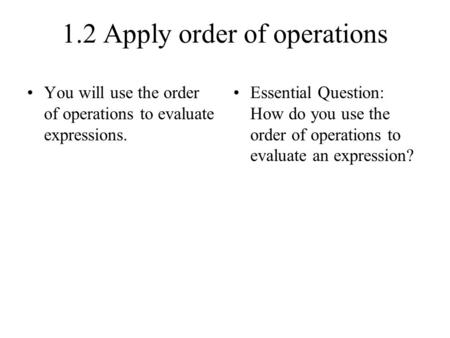 1.2 Apply order of operations You will use the order of operations to evaluate expressions. Essential Question: How do you use the order of operations.