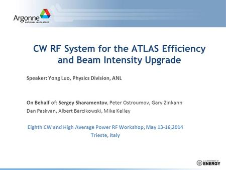 CW RF System for the ATLAS Efficiency and Beam Intensity Upgrade Speaker: Yong Luo, Physics Division, ANL On Behalf of: Sergey Sharamentov, Peter Ostroumov,