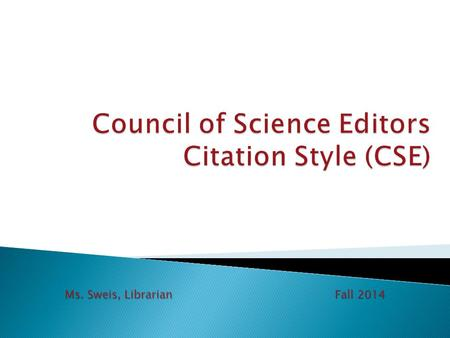 Ms. Sweis, Librarian Fall 2014.  Used in biological science and other fields of scientific study  Three approaches to documentation: ◦ CSE name-year.