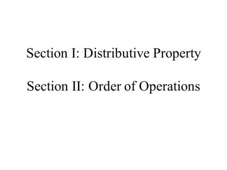 Section I: Distributive Property Section II: Order of Operations.