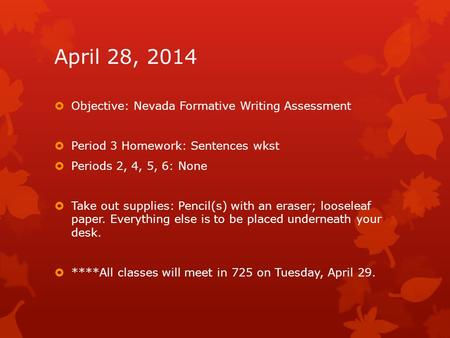 April 28, 2014  Objective: Nevada Formative Writing Assessment  Period 3 Homework: Sentences wkst  Periods 2, 4, 5, 6: None  Take out supplies: Pencil(s)
