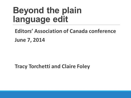 Beyond the plain language edit Editors' Association of Canada conference June 7, 2014 Tracy Torchetti and Claire Foley.