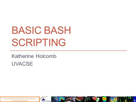 <strong>BASIC</strong> BASH <strong>SCRIPTING</strong> Katherine Holcomb UVACSE. Uses for <strong>Scripting</strong> Automate repetitive tasks Could also use languages like Perl or Python but it's still.
