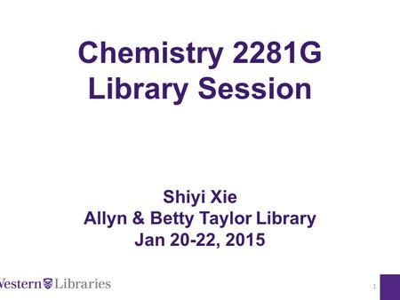 Chemistry 2281G Library Session Shiyi Xie Allyn & Betty Taylor Library Jan 20-22, 2015 1.