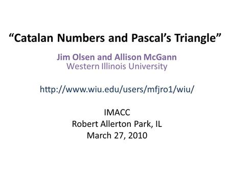 """Catalan Numbers and Pascal's Triangle"" Jim Olsen and Allison McGann Western Illinois University  IMACC Robert Allerton."