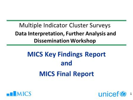 1 MICS Key Findings Report and MICS Final Report Multiple Indicator Cluster Surveys Data Interpretation, Further Analysis and Dissemination Workshop.