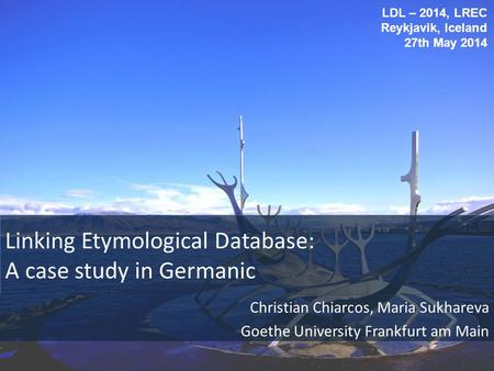 Linking Etymological Database: A case study in Germanic Christian Chiarcos, Maria Sukhareva Goethe University Frankfurt am Main LDL – 2014, LREC Reykjavik,