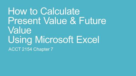 How to Calculate Present Value & Future Value Using Microsoft Excel ACCT 2154 Chapter 7.