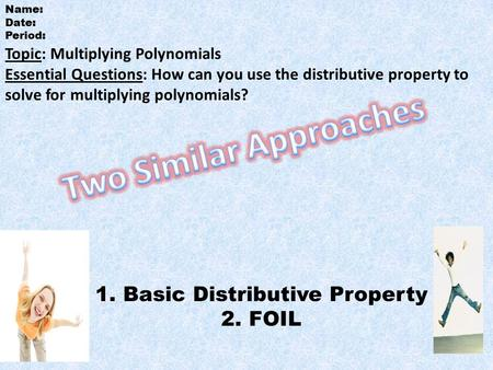 Topic: Multiplying Polynomials Essential Questions: How can you use the distributive property to solve for multiplying polynomials? 1.Basic Distributive.