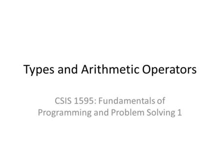 Types and Arithmetic Operators CSIS 1595: Fundamentals of Programming and Problem Solving 1.