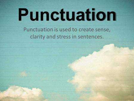 Punctuation Punctuation is used to create sense, clarity and stress in sentences.
