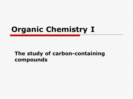 Organic Chemistry I The study of carbon-containing compounds.