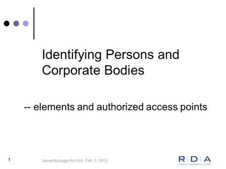 Identifying Persons and Corporate Bodies 1 -- elements and authorized access points James/Kuhagen for VLA - Feb. 5, 2013.