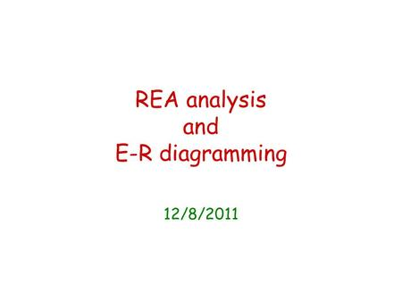 REA analysis and E-R diagramming 12/8/2011. What are we hoping to achieve? Tool for designing a database system to meet the needs of the organization.