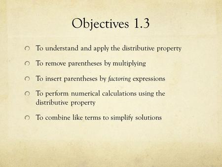 Objectives 1.3 To understand and apply the distributive property To remove parentheses by multiplying To insert parentheses by factoring expressions To.