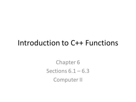 Introduction to C++ Functions Chapter 6 Sections 6.1 – 6.3 Computer II.