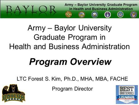 Army – Baylor University Graduate Program in Health and Business Administration Program Overview LTC Forest S. Kim, Ph.D., MHA, MBA, FACHE Program Director.