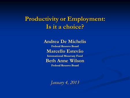 Productivity or Employment: Is it a choice? Andrea De Michelis Federal Reserve Board Marcello Estevão International Monetary Fund Beth Anne Wilson Federal.