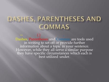 -- ( ), Dashes, Parentheses and Commas are tools used in writing to set off or provide further information about a topic in your sentence. However, while.