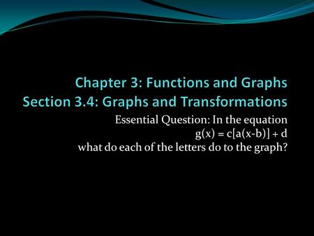 Essential Question: In the equation g(x) = c[a(x-b)] + d what do each of the letters do to the graph?