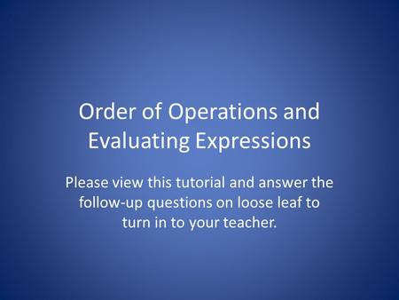 Order of Operations and Evaluating Expressions Please view this tutorial and answer the follow-up questions on loose leaf to turn in to your teacher.