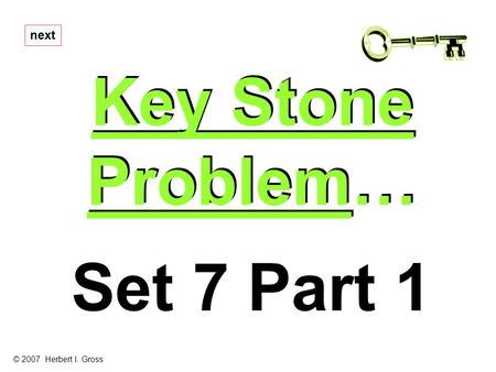 Key Stone Problem… Key Stone Problem… next Set 7 Part 1 © 2007 Herbert I. Gross.