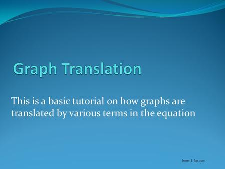 This is a basic tutorial on how graphs are translated by various terms in the equation James S Jun 2010.