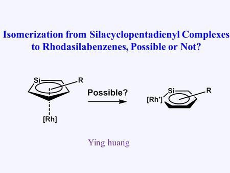 Isomerization from Silacyclopentadienyl Complexes to Rhodasilabenzenes, Possible or Not? Ying huang.