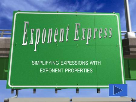 SIMPLIFYING EXPESSIONS WITH EXPONENT PROPERTIES Use the Exponent Express guide to follow along with the instruction. If you need a copy of the guide,