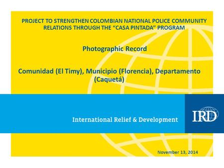 "PROJECT TO STRENGTHEN COLOMBIAN NATIONAL POLICE COMMUNITY RELATIONS THROUGH THE ""CASA PINTADA"" PROGRAM Comunidad (El Timy), Municipio (Florencia), Departamento."