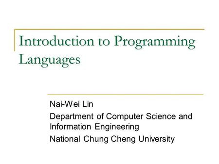 Introduction to Programming Languages Nai-Wei Lin Department of Computer Science and Information Engineering National Chung Cheng University.