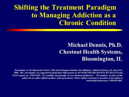 Shifting the Treatment Paradigm to Managing Addiction as a Chronic Condition Michael Dennis, Ph.D. Chestnut Health Systems, Bloomington, IL Presentation.