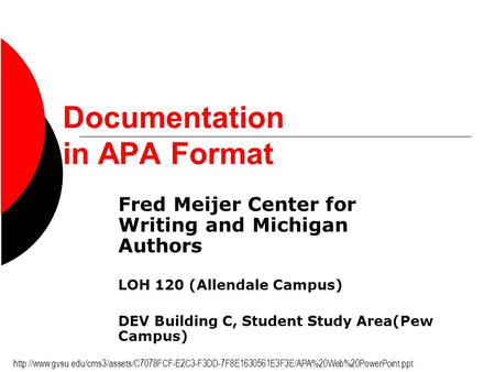 Documentation in APA Format Fred Meijer Center for Writing and Michigan Authors LOH 120 (Allendale Campus) DEV Building C, Student Study Area(Pew Campus)
