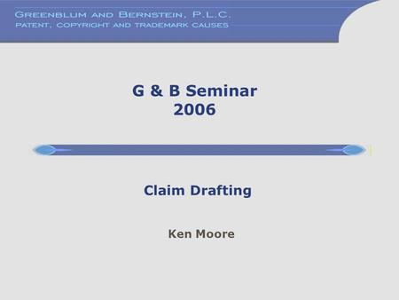 Ken Moore Claim Drafting G & B Seminar 2006. Formalities of Claim Drafting 35 U.S.C. 112, 3rd & 4th paragraphs. ¶3: A claim may be written in independent.