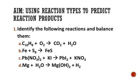 1. Identify the following reactions and balance them: a. C 10 H 8 + O 2  CO 2 + H 2 O b. Fe + S 8  FeS c. Pb(NO 3 ) 2 + KI  PbI 2 + KNO 3 d. Mg + H.