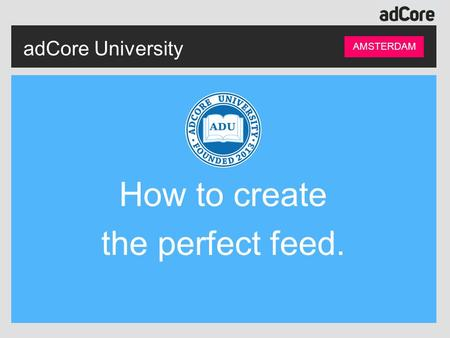 AdCore University AMSTERDAM How to create the perfect feed.