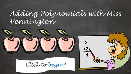 Adding Polynomials with Miss Pennington Click to begin!begin.