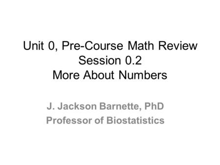 Unit 0, Pre-Course Math Review Session 0.2 More About Numbers J. Jackson Barnette, PhD Professor of Biostatistics.