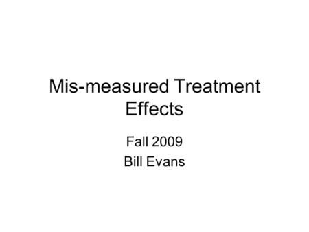 Mis-measured Treatment Effects Fall 2009 Bill Evans.